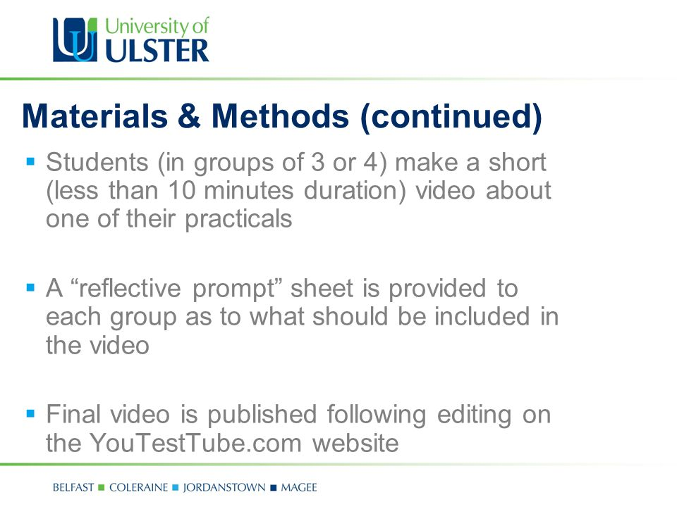 Materials & Methods (continued) Students (in groups of 3 or 4) make a short (less than 10 minutes duration) video about one of their practicals A reflective prompt sheet is provided to each group as to what should be included in the video Final video is published following editing on the YouTestTube.com website