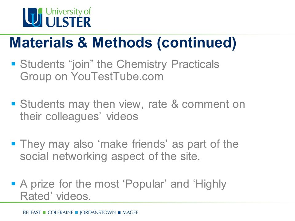 Materials & Methods (continued) Students join the Chemistry Practicals Group on YouTestTube.com Students may then view, rate & comment on their colleagues videos They may also make friends as part of the social networking aspect of the site.