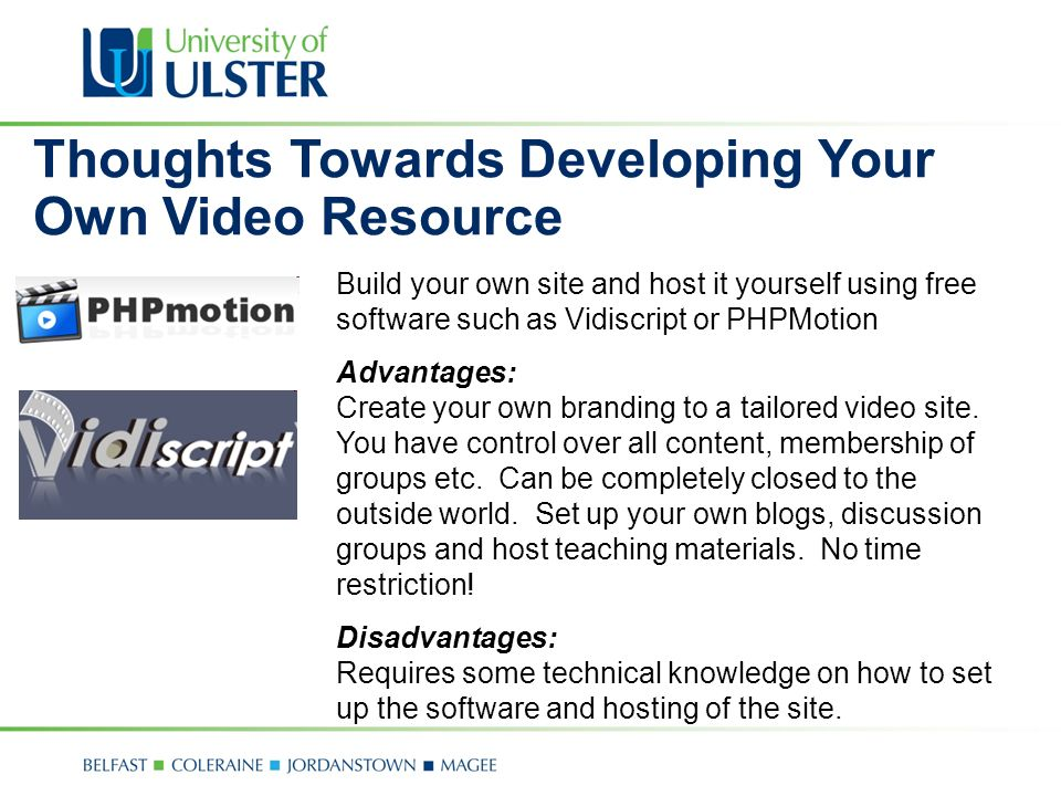 Thoughts Towards Developing Your Own Video Resource Build your own site and host it yourself using free software such as Vidiscript or PHPMotion Advantages: Create your own branding to a tailored video site.
