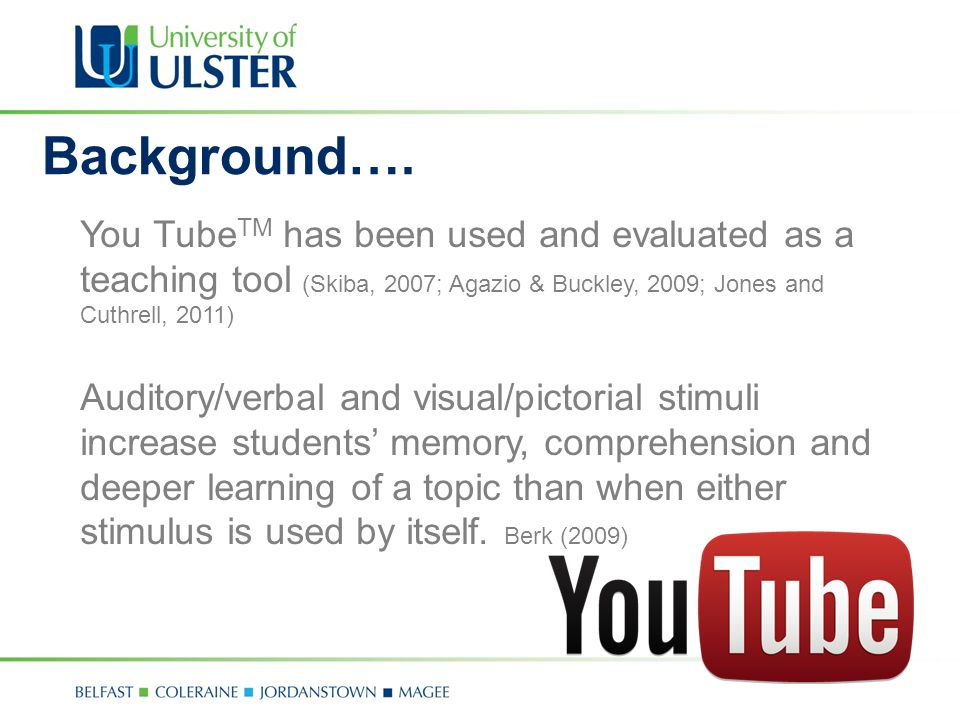 You Tube TM has been used and evaluated as a teaching tool (Skiba, 2007; Agazio & Buckley, 2009; Jones and Cuthrell, 2011) Auditory/verbal and visual/pictorial stimuli increase students memory, comprehension and deeper learning of a topic than when either stimulus is used by itself.