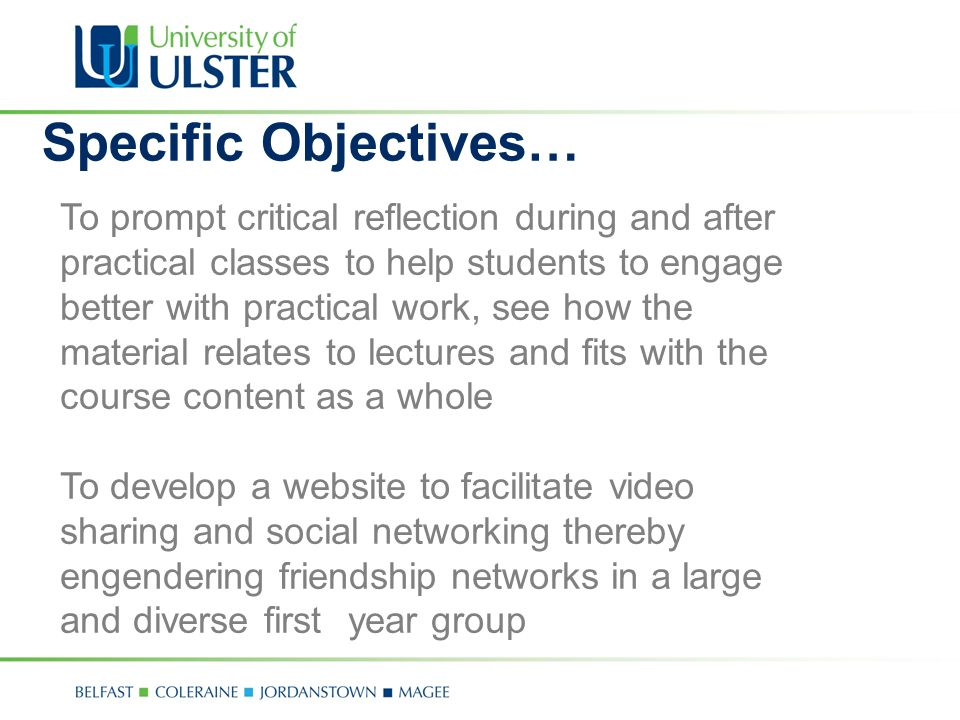 To prompt critical reflection during and after practical classes to help students to engage better with practical work, see how the material relates to lectures and fits with the course content as a whole To develop a website to facilitate video sharing and social networking thereby engendering friendship networks in a large and diverse first year group Specific Objectives…
