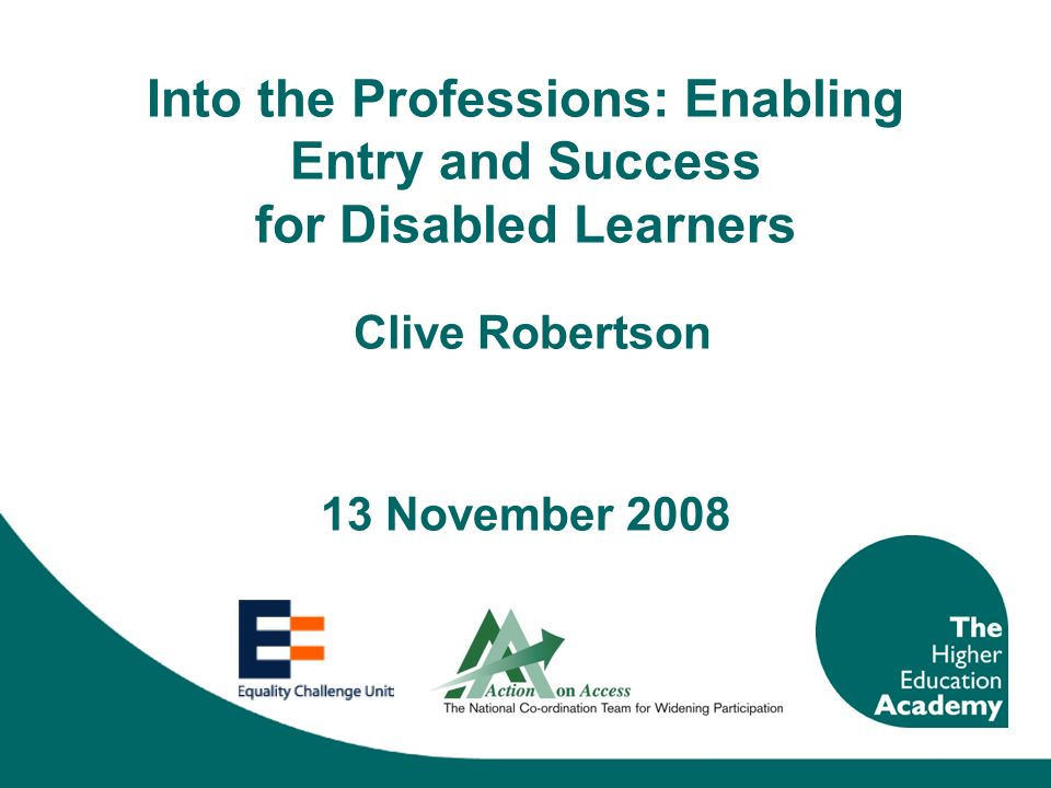 Into the Professions: Enabling Entry and Success for Disabled Learners Clive Robertson 13 November 2008