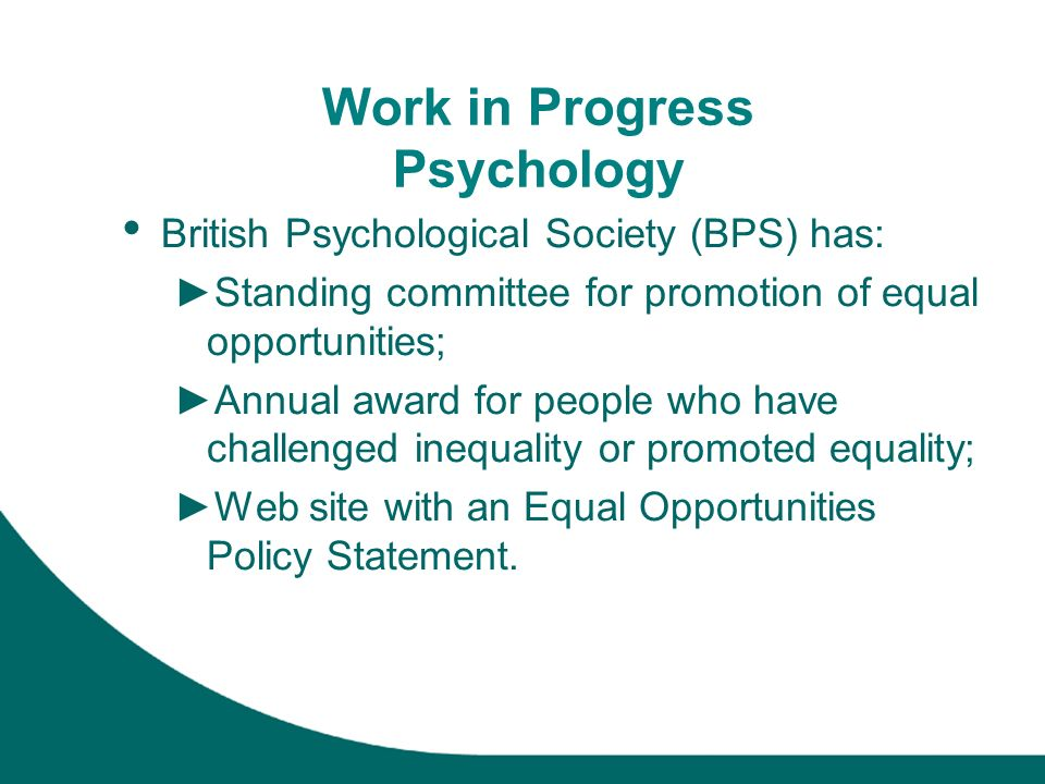 Work in Progress Psychology British Psychological Society (BPS) has: Standing committee for promotion of equal opportunities; Annual award for people who have challenged inequality or promoted equality; Web site with an Equal Opportunities Policy Statement.