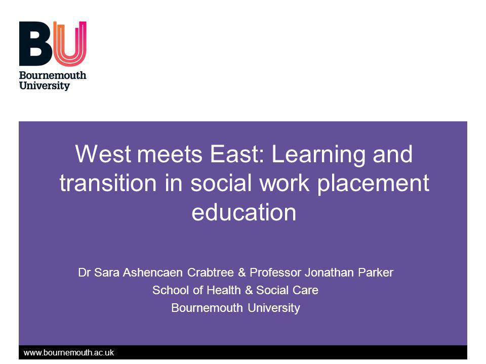 Dr Sara Ashencaen Crabtree & Professor Jonathan Parker School of Health & Social Care Bournemouth University West meets East: Learning and transition in social work placement education