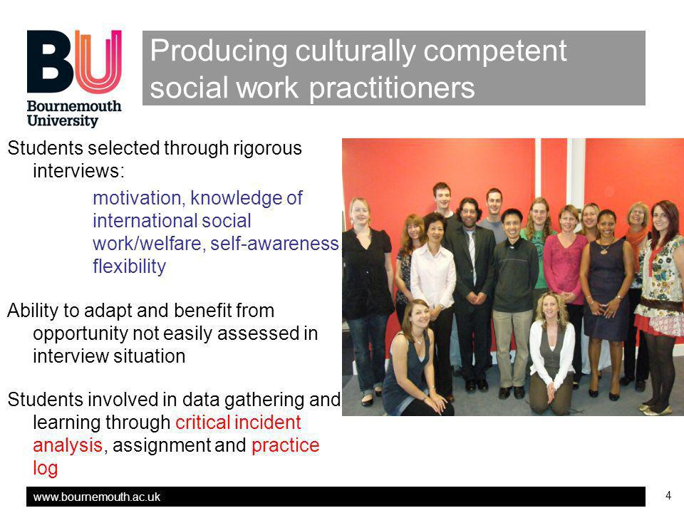 4 Producing culturally competent social work practitioners Students selected through rigorous interviews: motivation, knowledge of international social work/welfare, self-awareness, flexibility Ability to adapt and benefit from opportunity not easily assessed in interview situation Students involved in data gathering and learning through critical incident analysis, assignment and practice log