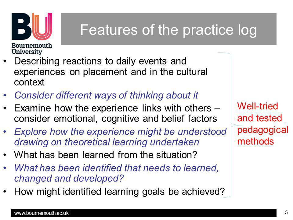 5 Features of the practice log Describing reactions to daily events and experiences on placement and in the cultural context Consider different ways of thinking about it Examine how the experience links with others – consider emotional, cognitive and belief factors Explore how the experience might be understood drawing on theoretical learning undertaken What has been learned from the situation.