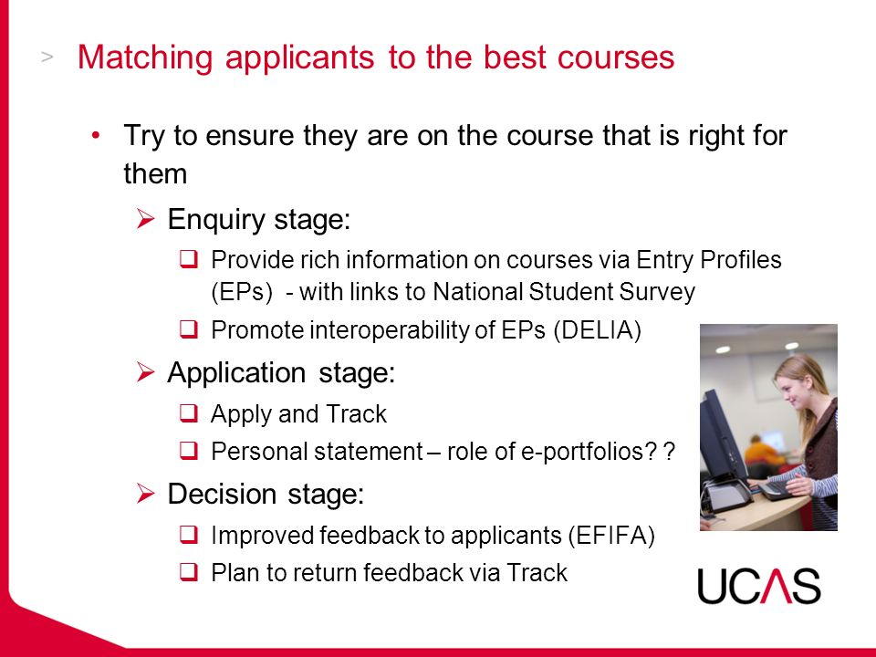 Matching applicants to the best courses Try to ensure they are on the course that is right for them Enquiry stage: Provide rich information on courses