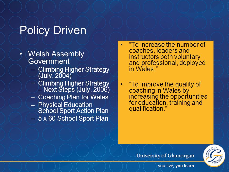 Policy Driven Welsh Assembly Government –Climbing Higher Strategy (July, 2004) –Climbing Higher Strategy – Next Steps (July, 2006) –Coaching Plan for Wales –Physical Education School Sport Action Plan –5 x 60 School Sport Plan To increase the number of coaches, leaders and instructors both voluntary and professional, deployed in Wales.