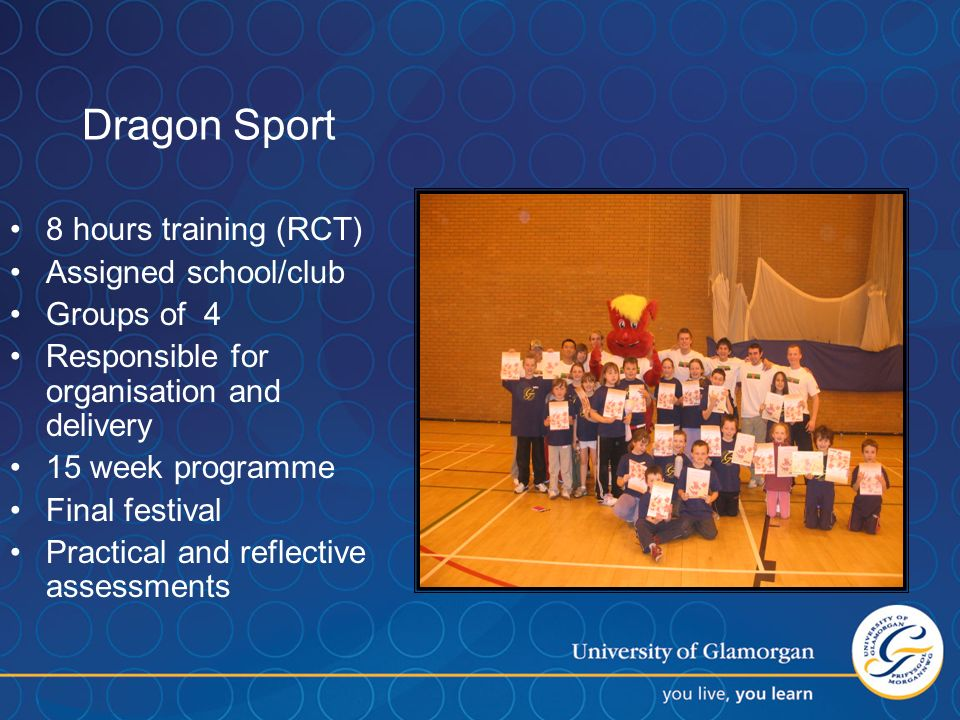 Dragon Sport 8 hours training (RCT) Assigned school/club Groups of 4 Responsible for organisation and delivery 15 week programme Final festival Practical and reflective assessments
