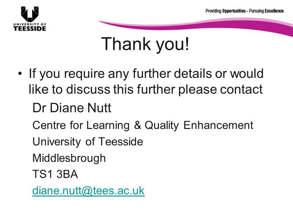 Thank you! If you require any further details or would like to discuss this further please contact Dr Diane Nutt Centre for Learning & Quality Enhance