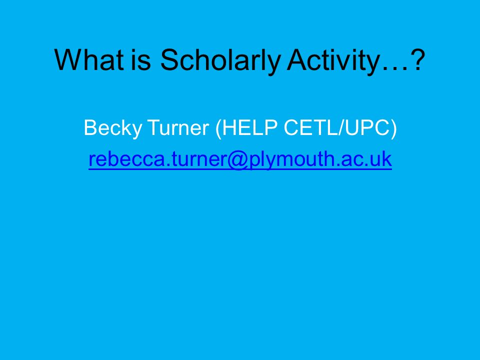 What is Scholarly Activity…? Becky Turner (HELP CETL/UPC) rebecca.turner@plymouth.ac.uk