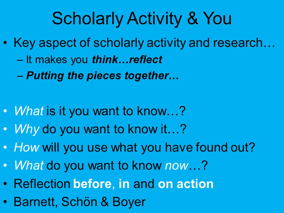 Scholarly Activity & You Key aspect of scholarly activity and research… –It makes you think…reflect –Putting the pieces together… What is it you want