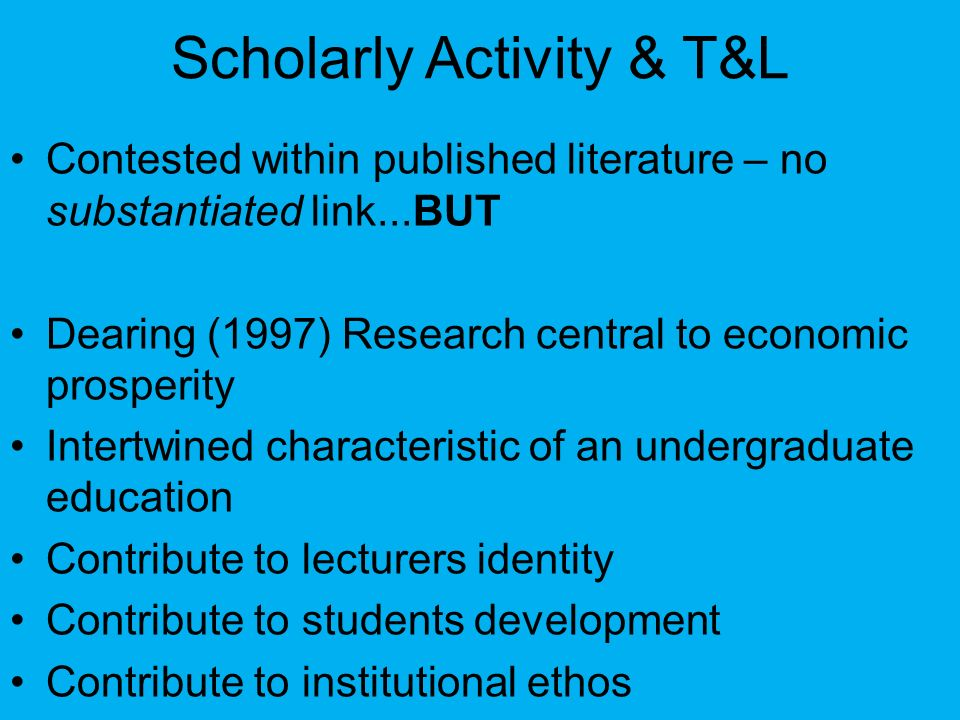 Scholarly Activity & T&L Contested within published literature – no substantiated link...BUT Dearing (1997) Research central to economic prosperity In
