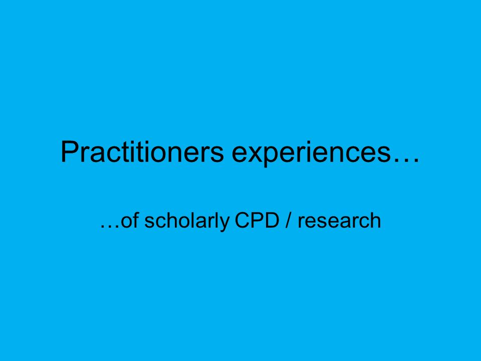 Practitioners experiences… …of scholarly CPD / research