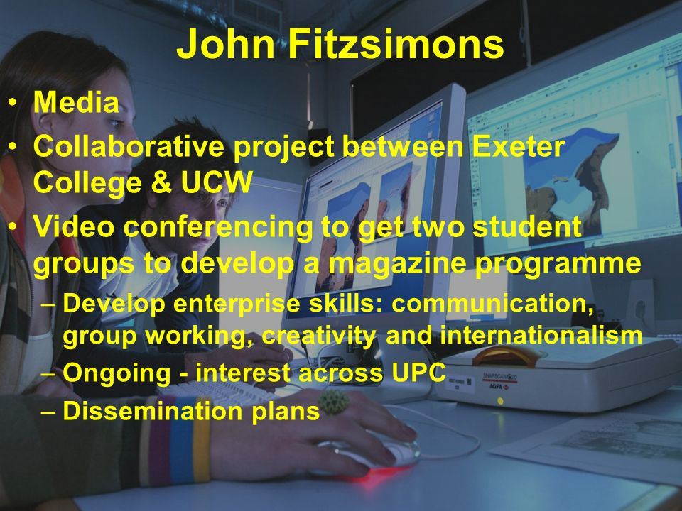 John Fitzsimons Media Collaborative project between Exeter College & UCW Video conferencing to get two student groups to develop a magazine programme