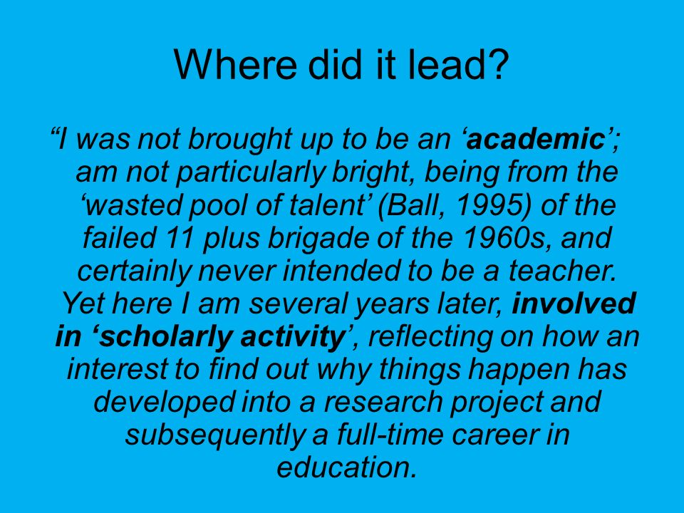 Where did it lead? I was not brought up to be an academic; am not particularly bright, being from the wasted pool of talent (Ball, 1995) of the failed