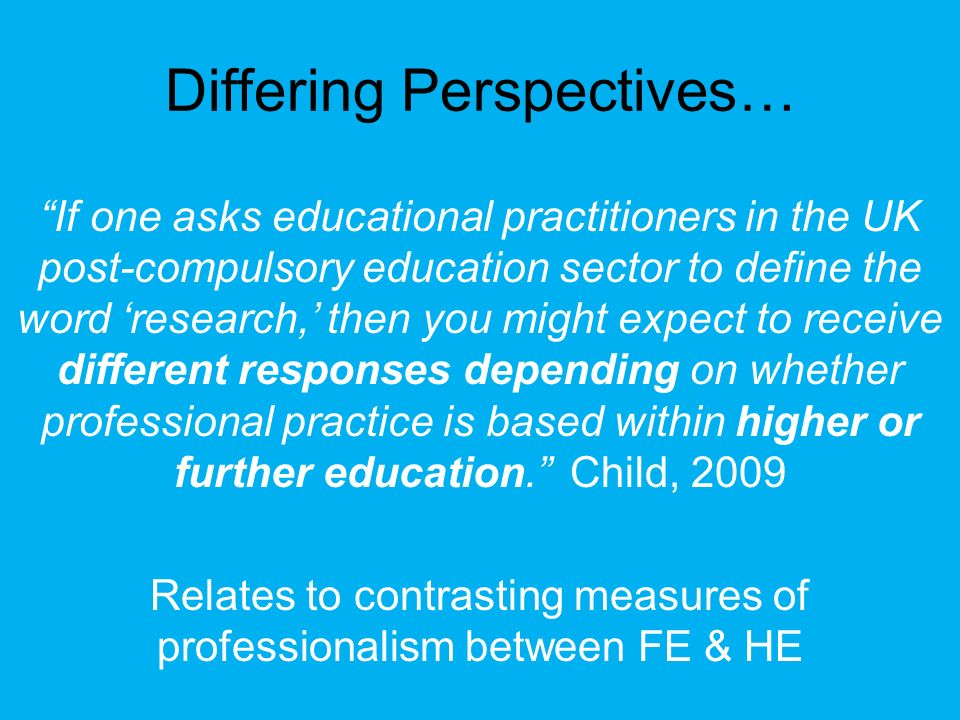 If one asks educational practitioners in the UK post-compulsory education sector to define the word research, then you might expect to receive differe