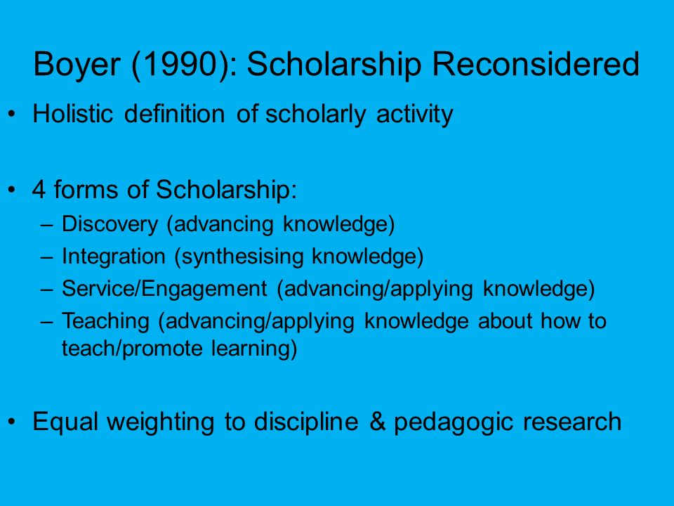 Boyer (1990): Scholarship Reconsidered Holistic definition of scholarly activity 4 forms of Scholarship: –Discovery (advancing knowledge) –Integration