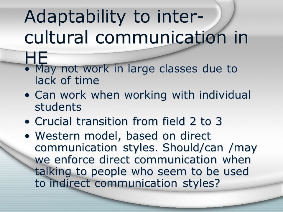 Adaptability to inter- cultural communication in HE May not work in large classes due to lack of time Can work when working with individual students C