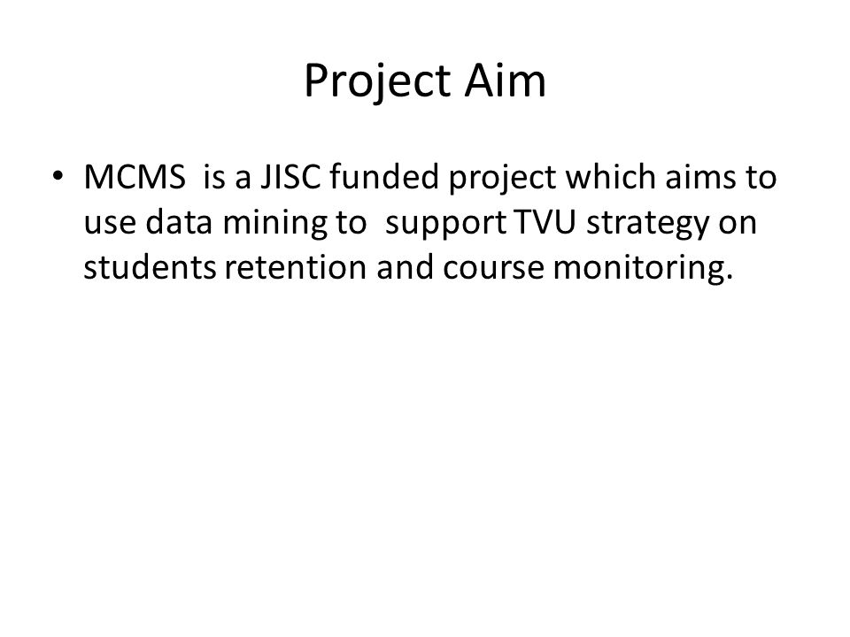 Project Aim MCMS is a JISC funded project which aims to use data mining to support TVU strategy on students retention and course monitoring.