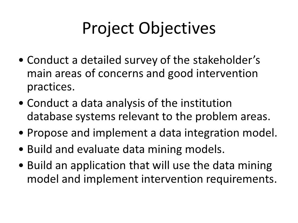 Project Objectives Conduct a detailed survey of the stakeholders main areas of concerns and good intervention practices. Conduct a data analysis of th