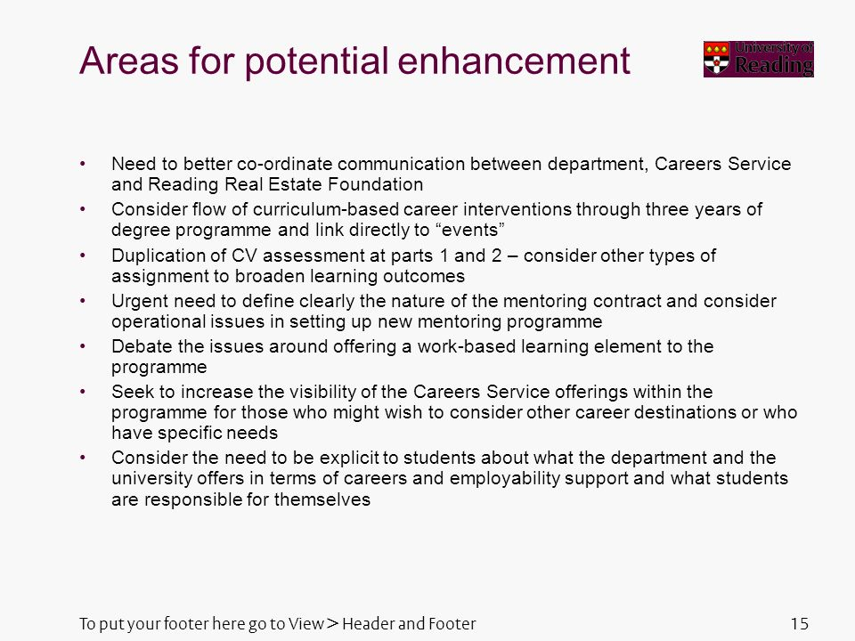 To put your footer here go to View > Header and Footer15 Areas for potential enhancement Need to better co-ordinate communication between department, Careers Service and Reading Real Estate Foundation Consider flow of curriculum-based career interventions through three years of degree programme and link directly to events Duplication of CV assessment at parts 1 and 2 – consider other types of assignment to broaden learning outcomes Urgent need to define clearly the nature of the mentoring contract and consider operational issues in setting up new mentoring programme Debate the issues around offering a work-based learning element to the programme Seek to increase the visibility of the Careers Service offerings within the programme for those who might wish to consider other career destinations or who have specific needs Consider the need to be explicit to students about what the department and the university offers in terms of careers and employability support and what students are responsible for themselves