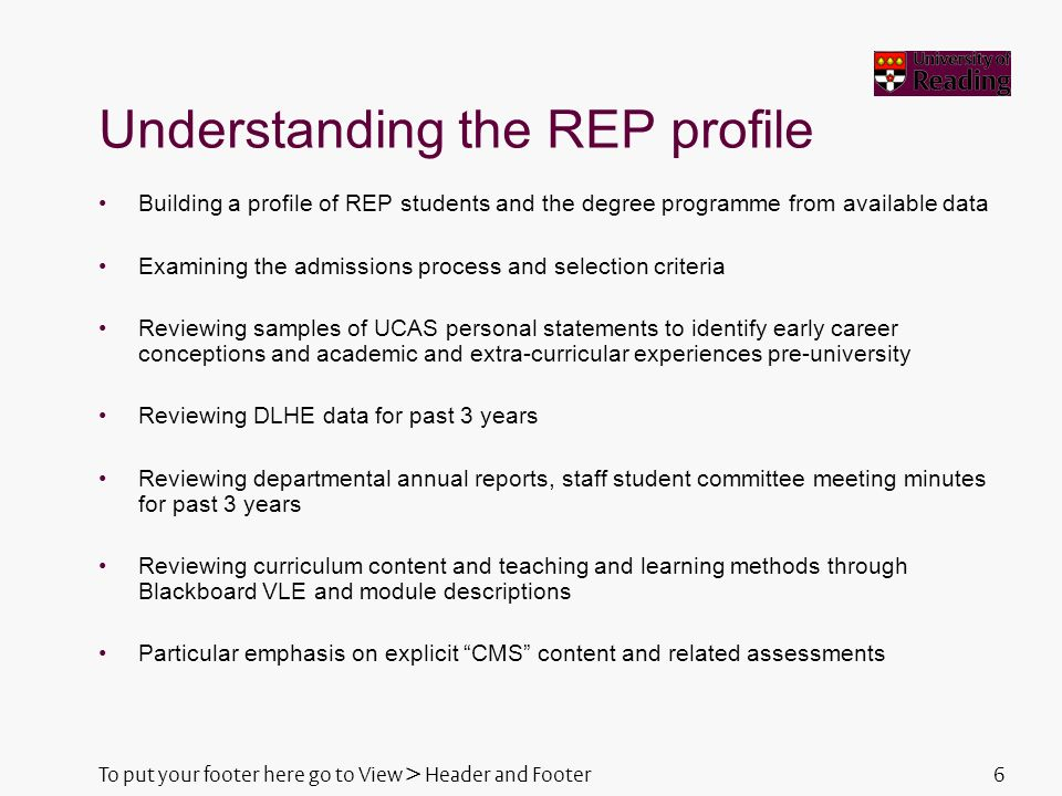 6 Understanding the REP profile Building a profile of REP students and the degree programme from available data Examining the admissions process and selection criteria Reviewing samples of UCAS personal statements to identify early career conceptions and academic and extra-curricular experiences pre-university Reviewing DLHE data for past 3 years Reviewing departmental annual reports, staff student committee meeting minutes for past 3 years Reviewing curriculum content and teaching and learning methods through Blackboard VLE and module descriptions Particular emphasis on explicit CMS content and related assessments