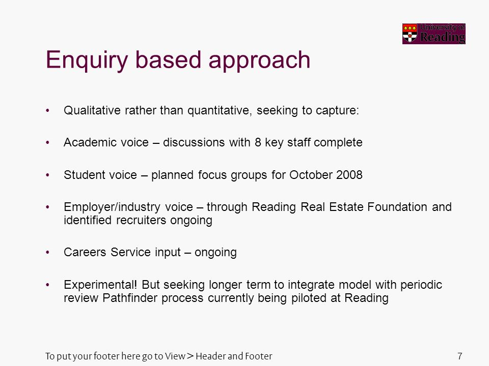 To put your footer here go to View > Header and Footer7 Enquiry based approach Qualitative rather than quantitative, seeking to capture: Academic voice – discussions with 8 key staff complete Student voice – planned focus groups for October 2008 Employer/industry voice – through Reading Real Estate Foundation and identified recruiters ongoing Careers Service input – ongoing Experimental.
