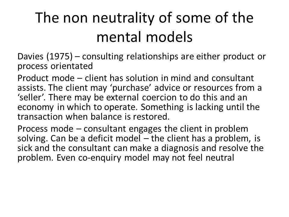 The non neutrality of some of the mental models Davies (1975) – consulting relationships are either product or process orientated Product mode – client has solution in mind and consultant assists.