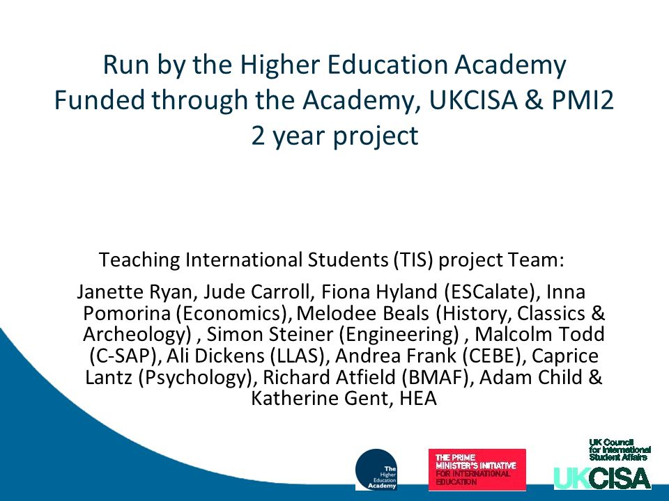 Run by the Higher Education Academy Funded through the Academy, UKCISA & PMI2 2 year project Teaching International Students (TIS) project Team: Janette Ryan, Jude Carroll, Fiona Hyland (ESCalate), Inna Pomorina (Economics), Melodee Beals (History, Classics & Archeology), Simon Steiner (Engineering), Malcolm Todd (C-SAP), Ali Dickens (LLAS), Andrea Frank (CEBE), Caprice Lantz (Psychology), Richard Atfield (BMAF), Adam Child & Katherine Gent, HEA