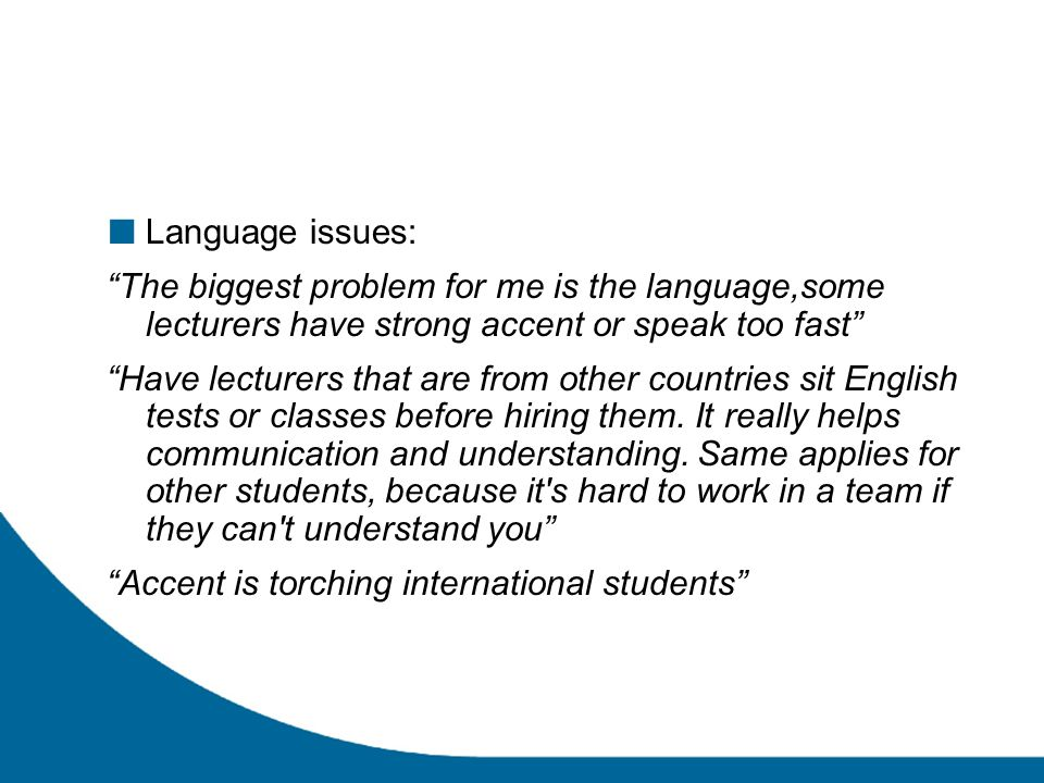 Language issues: The biggest problem for me is the language,some lecturers have strong accent or speak too fast Have lecturers that are from other countries sit English tests or classes before hiring them.