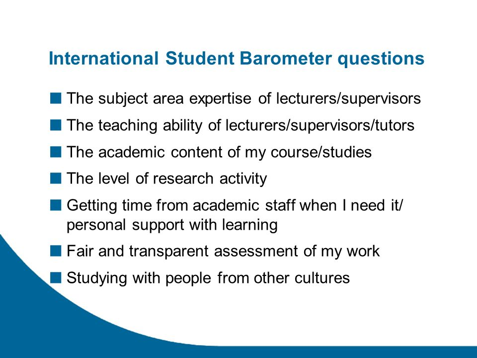 International Student Barometer questions The subject area expertise of lecturers/supervisors The teaching ability of lecturers/supervisors/tutors The academic content of my course/studies The level of research activity Getting time from academic staff when I need it/ personal support with learning Fair and transparent assessment of my work Studying with people from other cultures