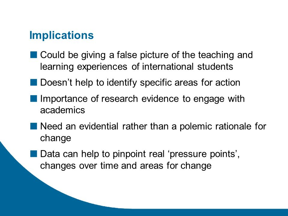 Implications Could be giving a false picture of the teaching and learning experiences of international students Doesnt help to identify specific areas for action Importance of research evidence to engage with academics Need an evidential rather than a polemic rationale for change Data can help to pinpoint real pressure points, changes over time and areas for change