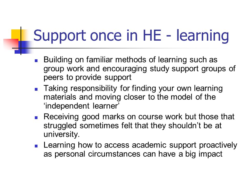 Support once in HE - learning Building on familiar methods of learning such as group work and encouraging study support groups of peers to provide sup