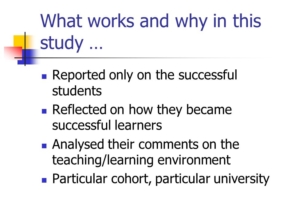 What works and why in this study … Reported only on the successful students Reflected on how they became successful learners Analysed their comments o