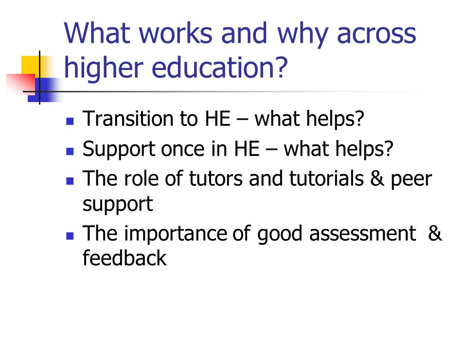 What works and why across higher education? Transition to HE – what helps? Support once in HE – what helps? The role of tutors and tutorials & peer su