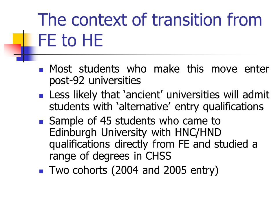 The context of transition from FE to HE Most students who make this move enter post-92 universities Less likely that ancient universities will admit s