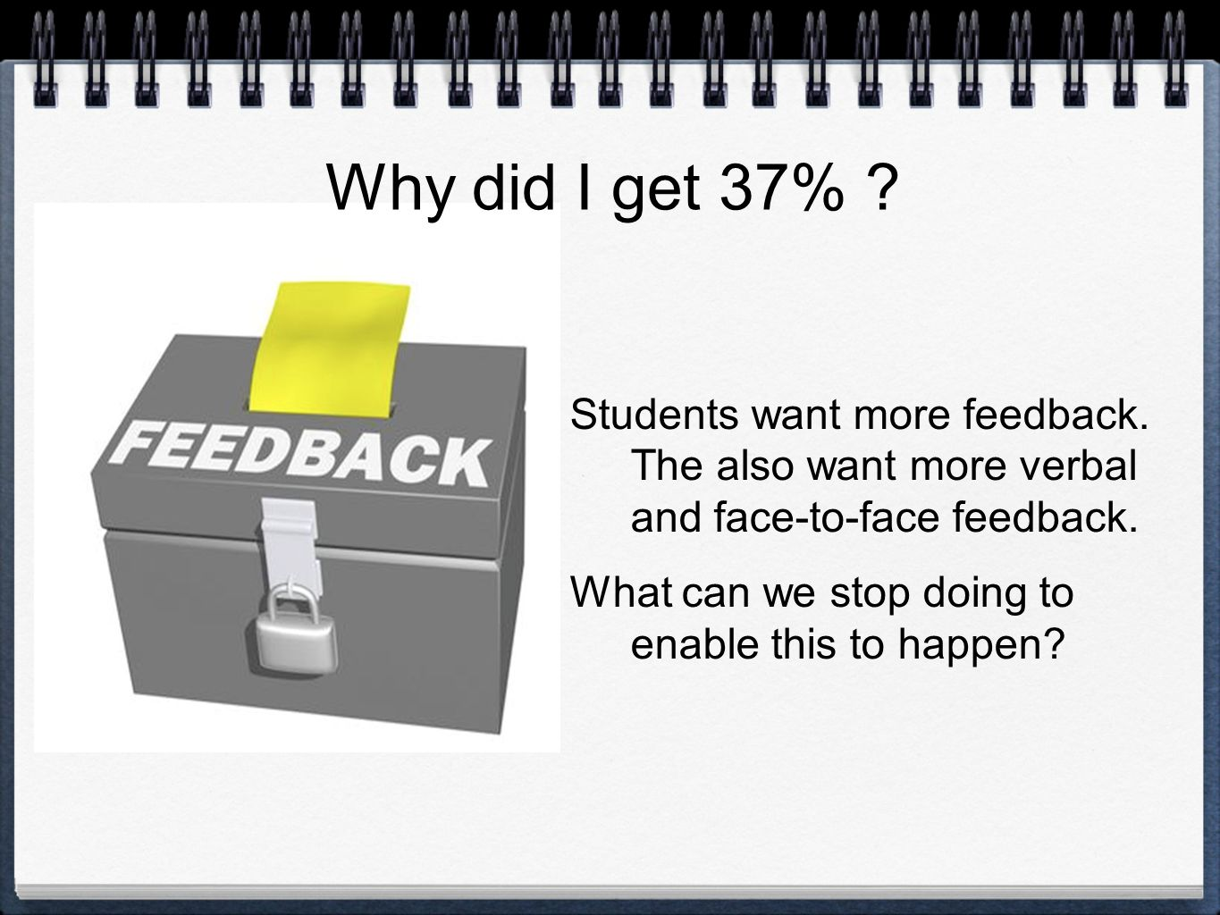 Students want more feedback. The also want more verbal and face-to-face feedback.