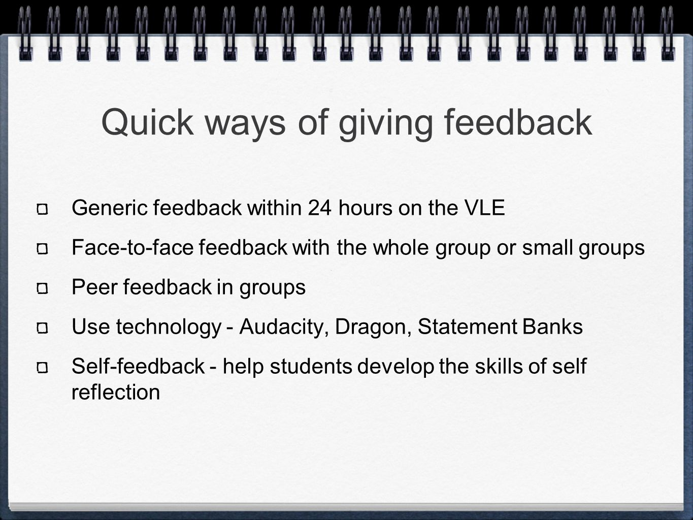 Quick ways of giving feedback Generic feedback within 24 hours on the VLE Face-to-face feedback with the whole group or small groups Peer feedback in groups Use technology - Audacity, Dragon, Statement Banks Self-feedback - help students develop the skills of self reflection