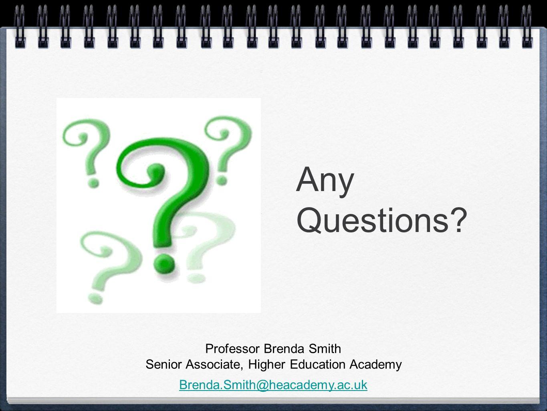 Any Questions? Professor Brenda Smith Senior Associate, Higher Education Academy Brenda.Smith@heacademy.ac.uk