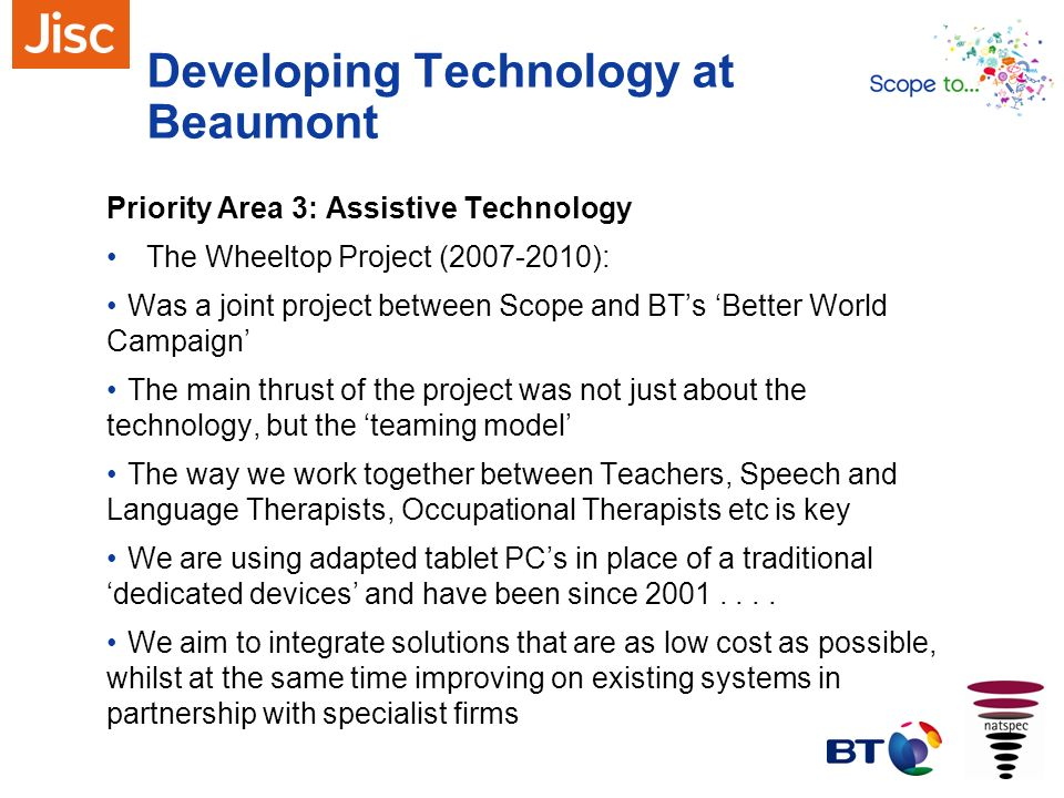 Developing Technology at Beaumont Priority Area 3: Assistive Technology The Wheeltop Project (2007-2010): Was a joint project between Scope and BTs Be