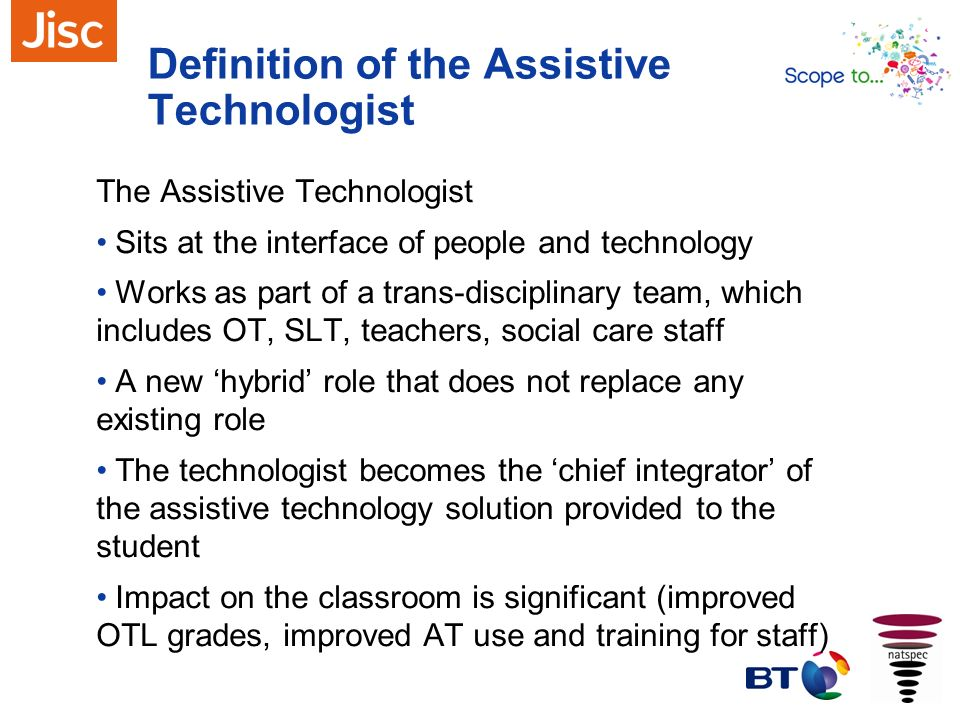Definition of the Assistive Technologist The Assistive Technologist Sits at the interface of people and technology Works as part of a trans-disciplina