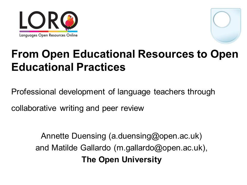 From Open Educational Resources to Open Educational Practices Professional development of language teachers through collaborative writing and peer review Annette Duensing (a.duensing@open.ac.uk) and Matilde Gallardo (m.gallardo@open.ac.uk), The Open University