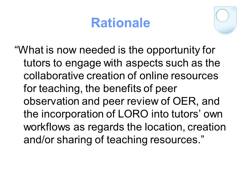 Rationale What is now needed is the opportunity for tutors to engage with aspects such as the collaborative creation of online resources for teaching, the benefits of peer observation and peer review of OER, and the incorporation of LORO into tutors own workflows as regards the location, creation and/or sharing of teaching resources.