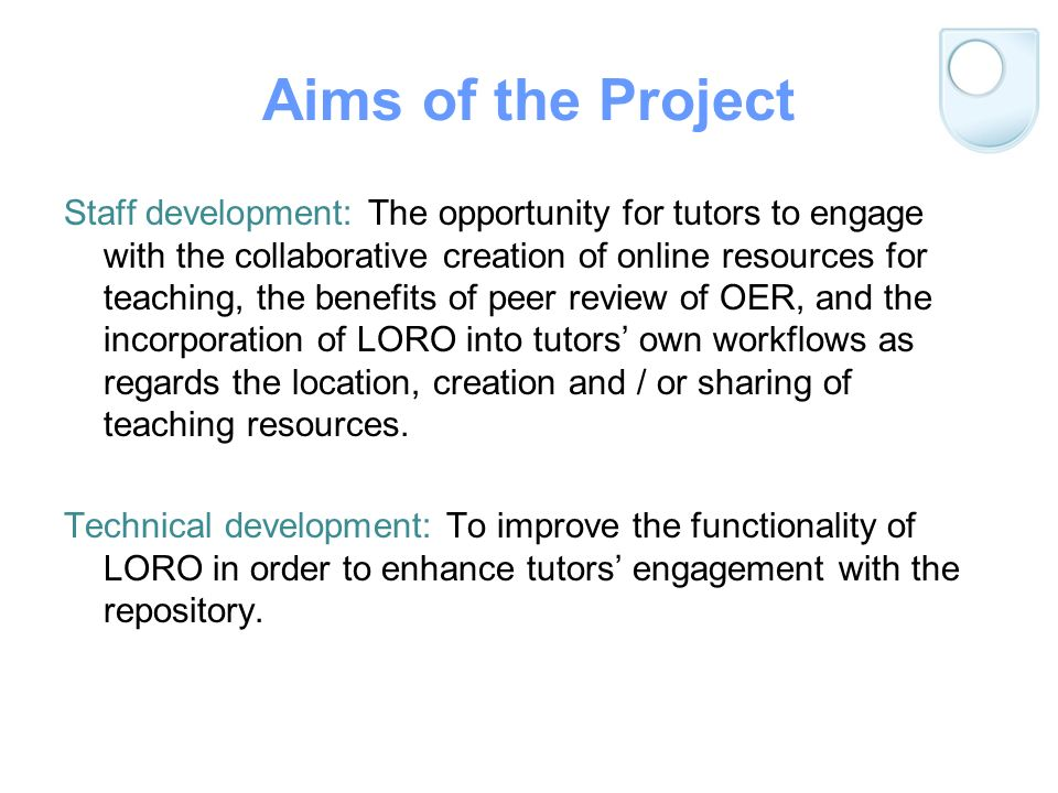 Aims of the Project Staff development: The opportunity for tutors to engage with the collaborative creation of online resources for teaching, the benefits of peer review of OER, and the incorporation of LORO into tutors own workflows as regards the location, creation and / or sharing of teaching resources.