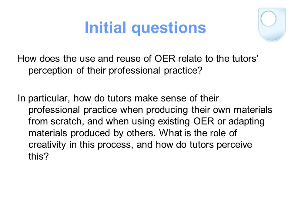 Initial questions How does the use and reuse of OER relate to the tutors perception of their professional practice.
