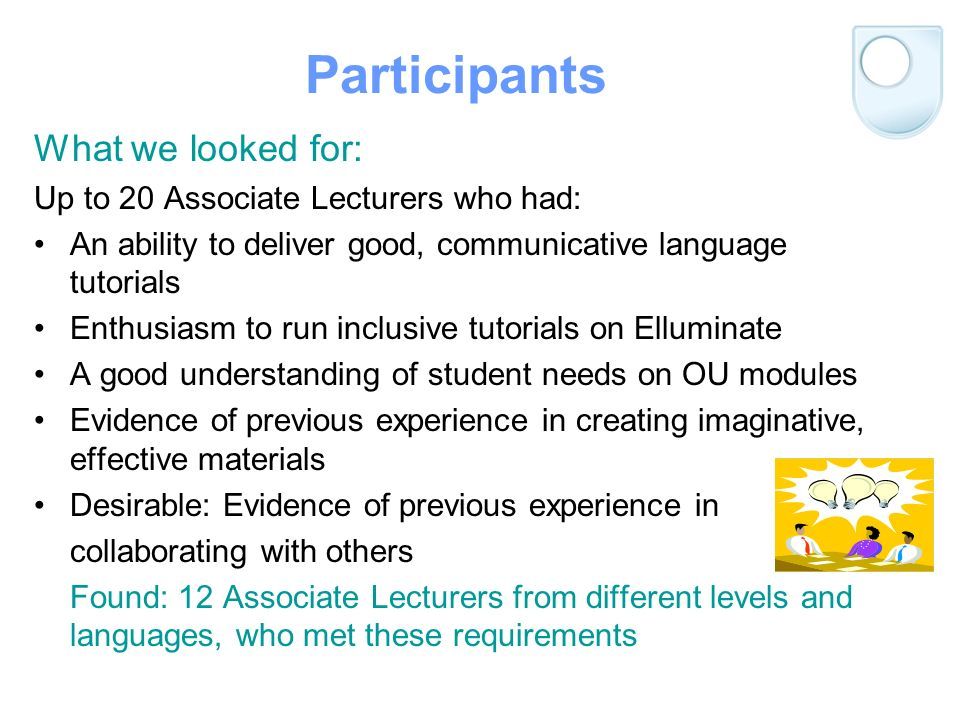 Participants What we looked for: Up to 20 Associate Lecturers who had: An ability to deliver good, communicative language tutorials Enthusiasm to run inclusive tutorials on Elluminate A good understanding of student needs on OU modules Evidence of previous experience in creating imaginative, effective materials Desirable: Evidence of previous experience in collaborating with others Found: 12 Associate Lecturers from different levels and languages, who met these requirements