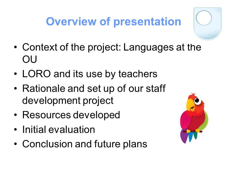 Overview of presentation Context of the project: Languages at the OU LORO and its use by teachers Rationale and set up of our staff development project Resources developed Initial evaluation Conclusion and future plans