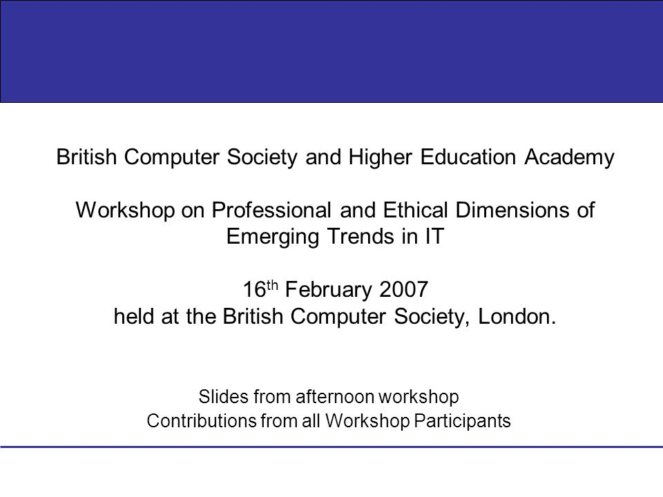 Slides from afternoon workshop Contributions from all Workshop Participants British Computer Society and Higher Education Academy Workshop on Professional and Ethical Dimensions of Emerging Trends in IT 16 th February 2007 held at the British Computer Society, London.