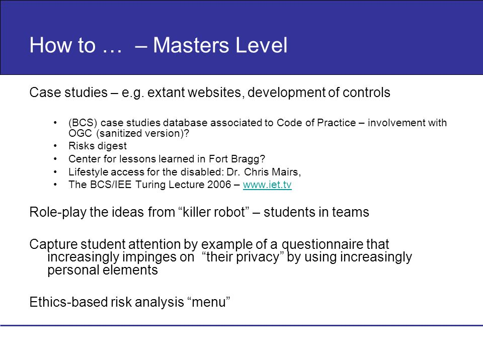 How to … – Masters Level Case studies – e.g. extant websites, development of controls (BCS) case studies database associated to Code of Practice – inv